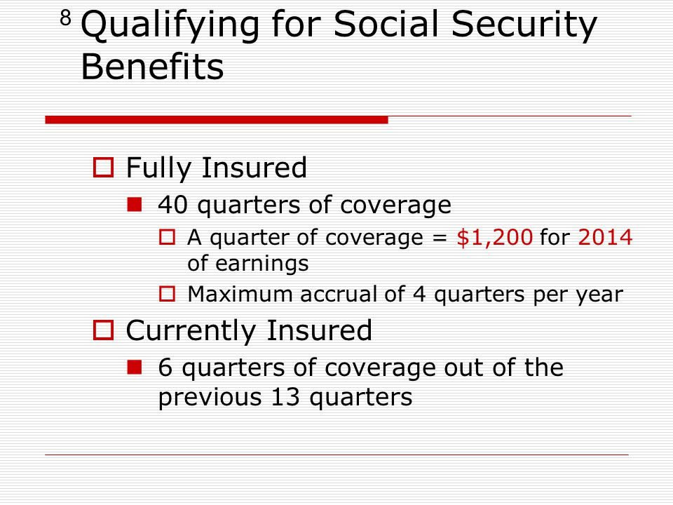 8 Qualifying for Social Security Benefits  Fully Insured 40 quarters of coverage  A quarter of coverage = $1,200 for 2014 of earnings  Maximum accrual of 4 quarters per year  Currently Insured 6 quarters of coverage out of the previous 13 quarters