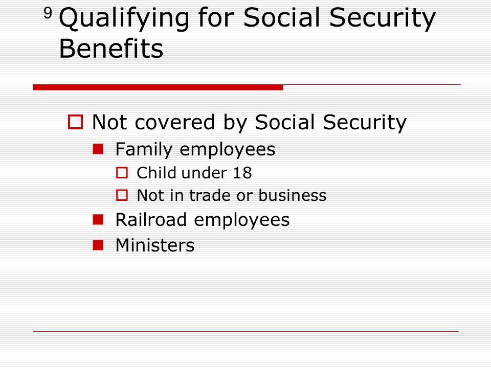 9 Qualifying for Social Security Benefits  Not covered by Social Security Family employees  Child under 18  Not in trade or business Railroad employees Ministers