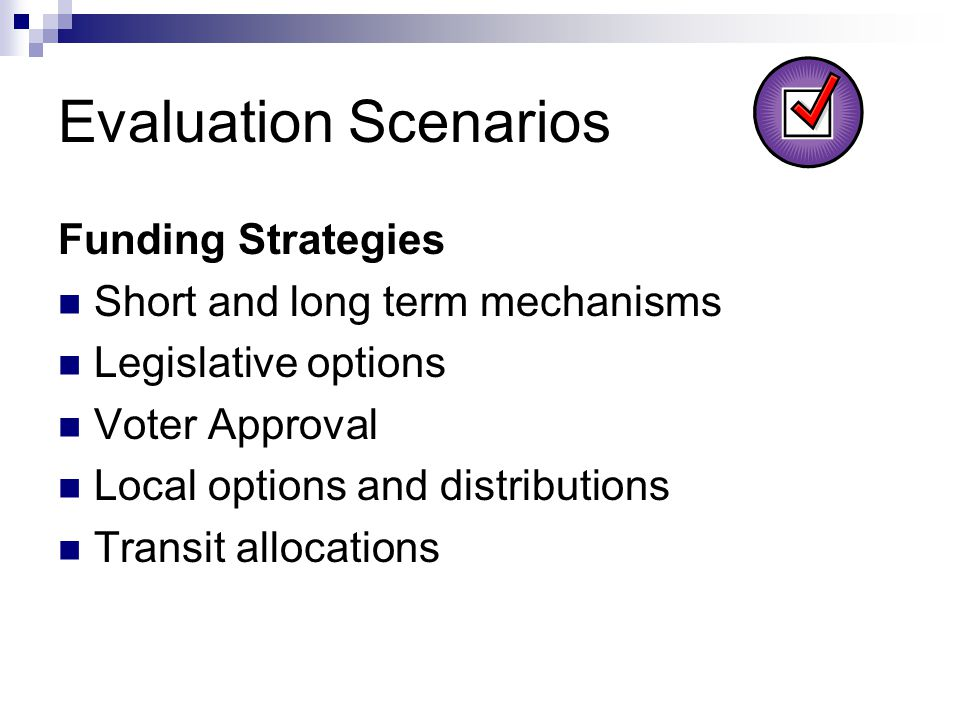 Evaluation Scenarios Funding Strategies Short and long term mechanisms Legislative options Voter Approval Local options and distributions Transit allocations