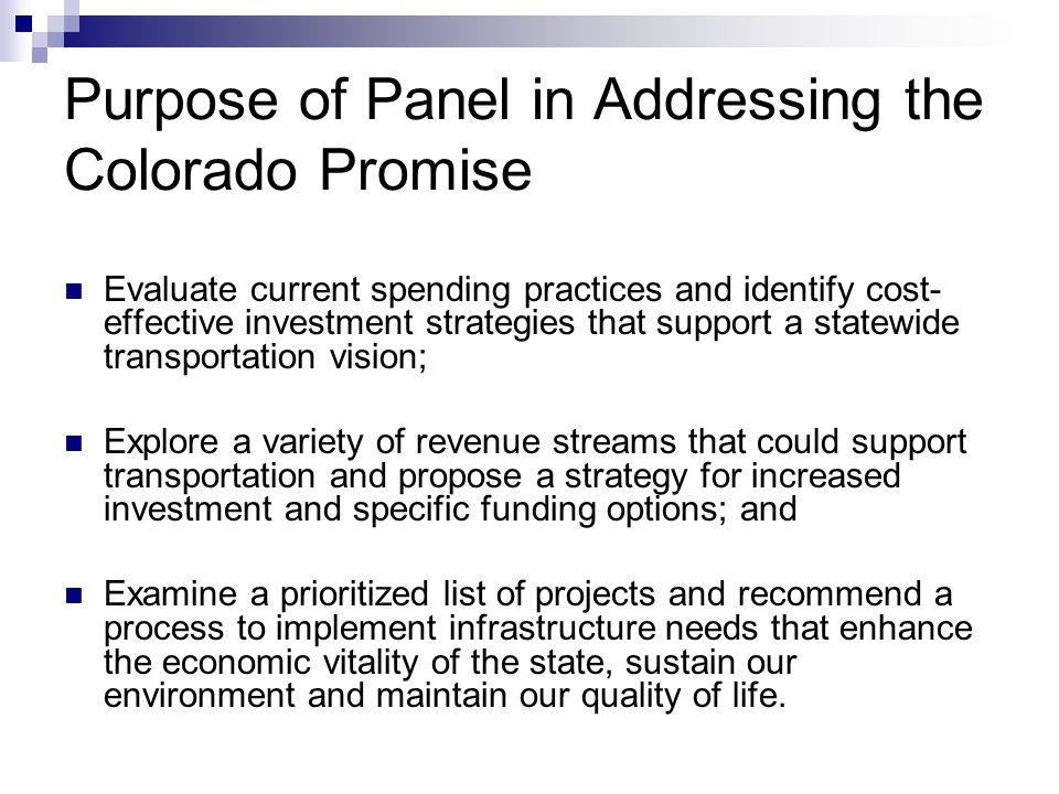 Purpose of Panel in Addressing the Colorado Promise Evaluate current spending practices and identify cost- effective investment strategies that support a statewide transportation vision; Explore a variety of revenue streams that could support transportation and propose a strategy for increased investment and specific funding options; and Examine a prioritized list of projects and recommend a process to implement infrastructure needs that enhance the economic vitality of the state, sustain our environment and maintain our quality of life.