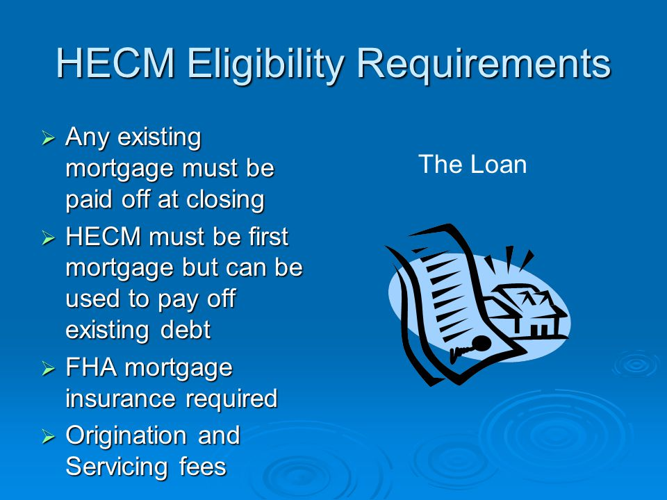 HECM Eligibility Requirements  Any existing mortgage must be paid off at closing  HECM must be first mortgage but can be used to pay off existing debt  FHA mortgage insurance required  Origination and Servicing fees The Loan
