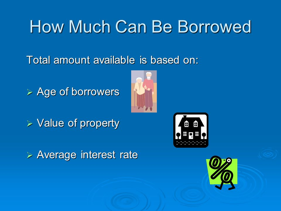 How Much Can Be Borrowed Total amount available is based on:  Age of borrowers  Value of property  Average interest rate