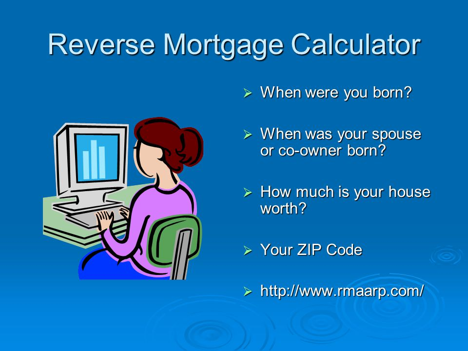 Reverse Mortgage Calculator  When were you born.  When was your spouse or co-owner born.