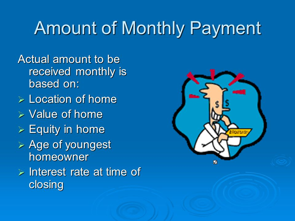 Amount of Monthly Payment Actual amount to be received monthly is based on:  Location of home  Value of home  Equity in home  Age of youngest homeowner  Interest rate at time of closing