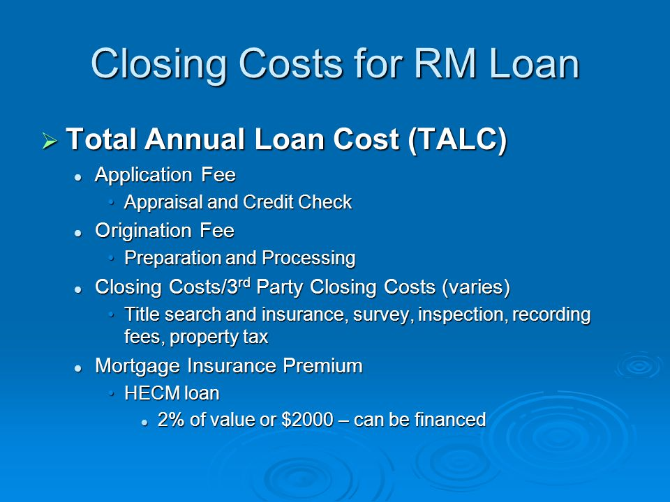 Closing Costs for RM Loan  Total Annual Loan Cost (TALC) Application Fee Application Fee Appraisal and Credit CheckAppraisal and Credit Check Origination Fee Origination Fee Preparation and ProcessingPreparation and Processing Closing Costs/3 rd Party Closing Costs (varies) Closing Costs/3 rd Party Closing Costs (varies) Title search and insurance, survey, inspection, recording fees, property taxTitle search and insurance, survey, inspection, recording fees, property tax Mortgage Insurance Premium Mortgage Insurance Premium HECM loanHECM loan 2% of value or $2000 – can be financed 2% of value or $2000 – can be financed