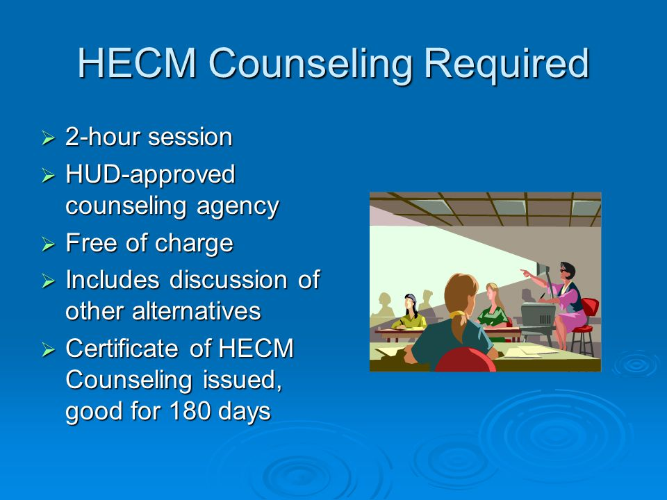 HECM Counseling Required  2-hour session  HUD-approved counseling agency  Free of charge  Includes discussion of other alternatives  Certificate of HECM Counseling issued, good for 180 days