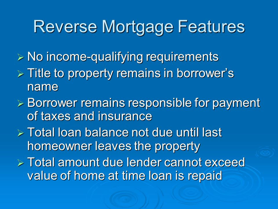 Reverse Mortgage Features  No income-qualifying requirements  Title to property remains in borrower's name  Borrower remains responsible for payment of taxes and insurance  Total loan balance not due until last homeowner leaves the property  Total amount due lender cannot exceed value of home at time loan is repaid