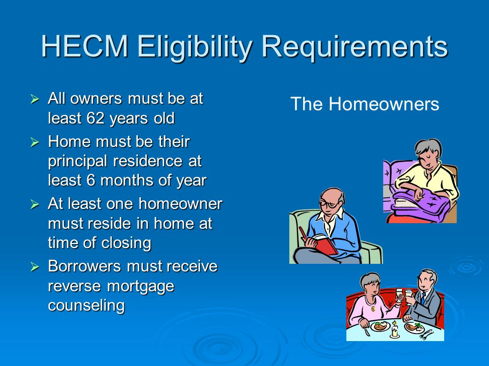 HECM Eligibility Requirements  All owners must be at least 62 years old  Home must be their principal residence at least 6 months of year  At least one homeowner must reside in home at time of closing  Borrowers must receive reverse mortgage counseling The Homeowners