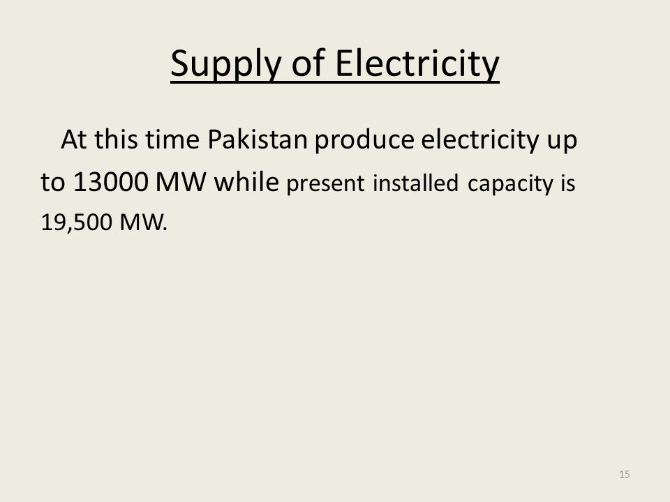 15 Supply of Electricity At this time Pakistan produce electricity up to 13000 MW while present installed capacity is 19,500 MW.