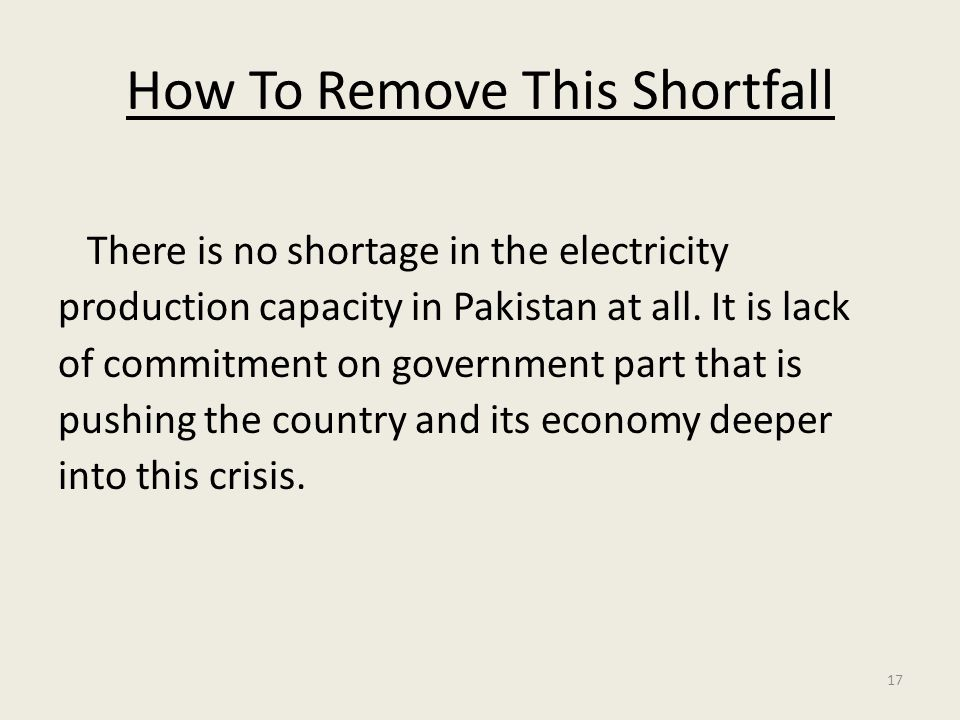 17 How To Remove This Shortfall There is no shortage in the electricity production capacity in Pakistan at all.