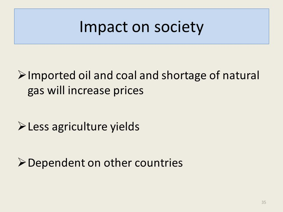Impact on society  Imported oil and coal and shortage of natural gas will increase prices  Less agriculture yields  Dependent on other countries 35