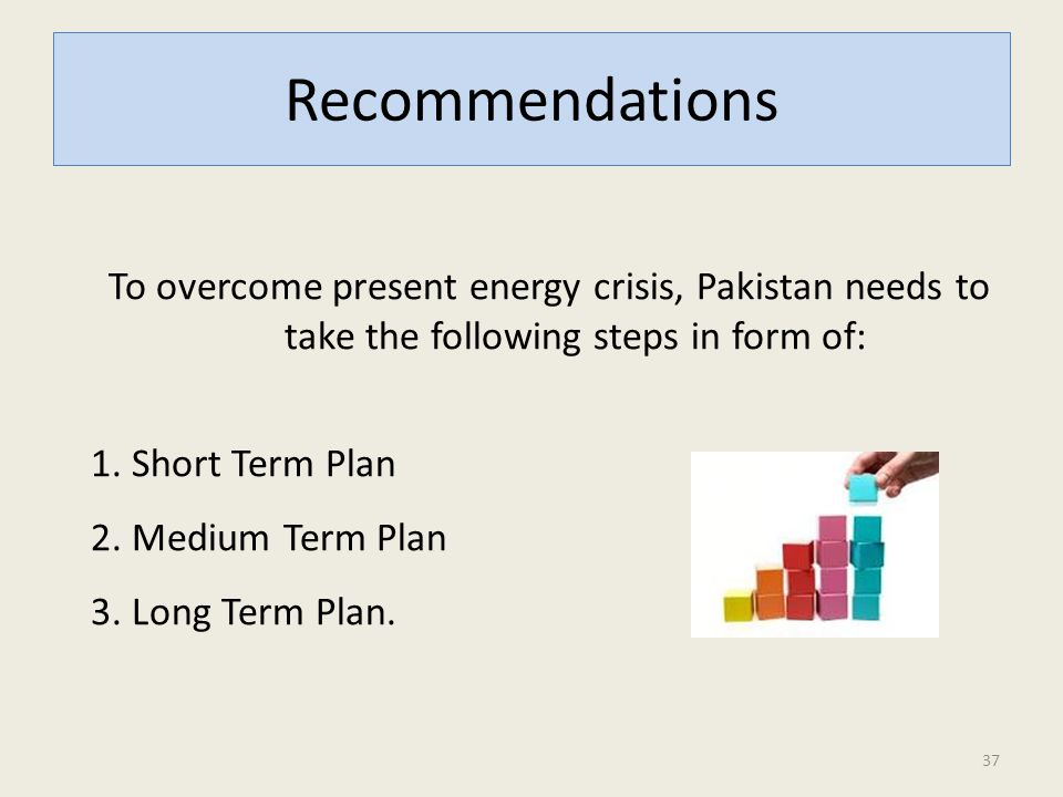 Recommendations To overcome present energy crisis, Pakistan needs to take the following steps in form of: 1.