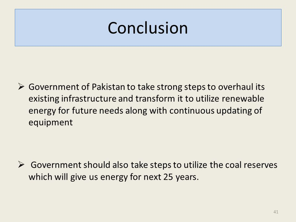 Conclusion  Government of Pakistan to take strong steps to overhaul its existing infrastructure and transform it to utilize renewable energy for future needs along with continuous updating of equipment  Government should also take steps to utilize the coal reserves which will give us energy for next 25 years.