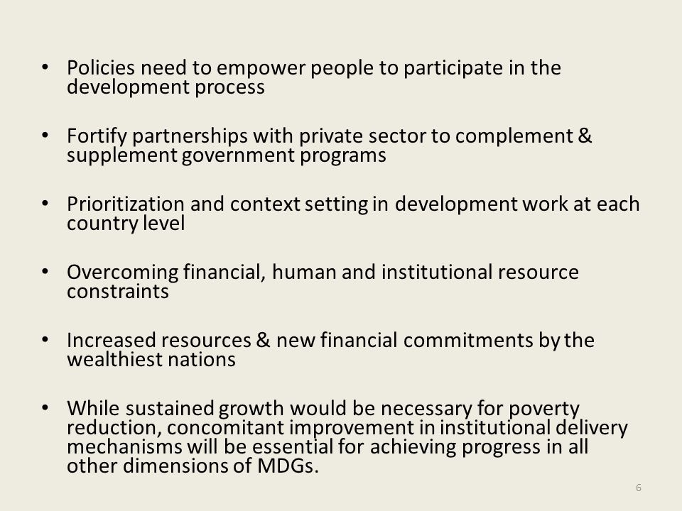 Policies need to empower people to participate in the development process Fortify partnerships with private sector to complement & supplement government programs Prioritization and context setting in development work at each country level Overcoming financial, human and institutional resource constraints Increased resources & new financial commitments by the wealthiest nations While sustained growth would be necessary for poverty reduction, concomitant improvement in institutional delivery mechanisms will be essential for achieving progress in all other dimensions of MDGs.