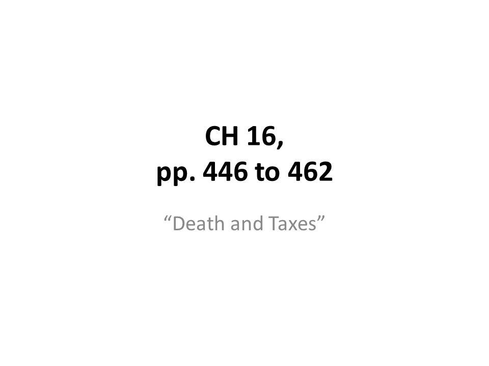 CH 16, pp. 446 to 462 Death and Taxes