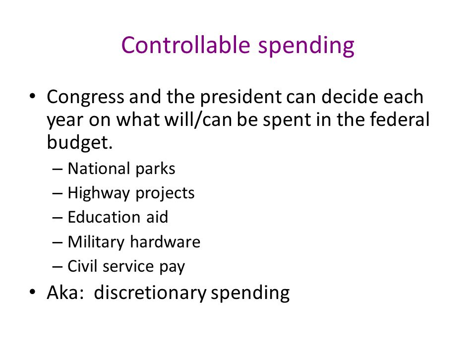 Controllable spending Congress and the president can decide each year on what will/can be spent in the federal budget.