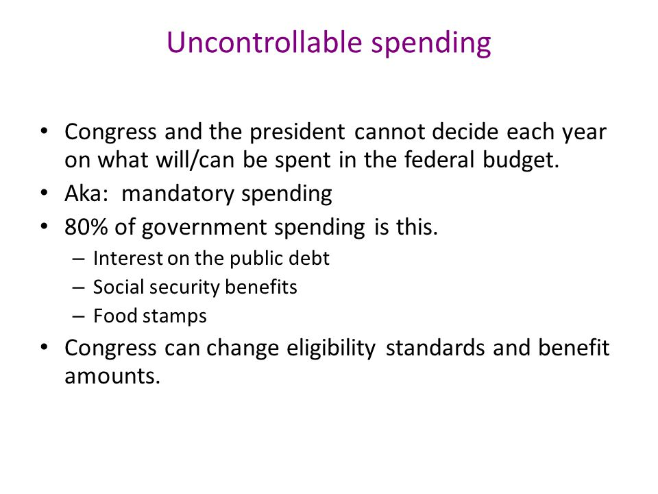 Uncontrollable spending Congress and the president cannot decide each year on what will/can be spent in the federal budget.