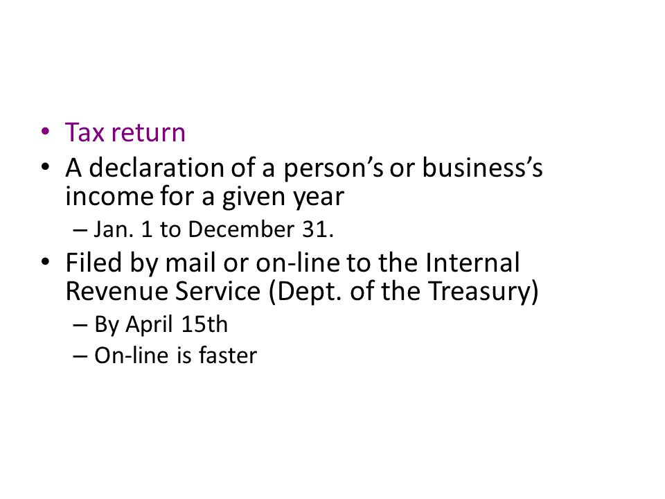 Tax return A declaration of a person's or business's income for a given year – Jan.