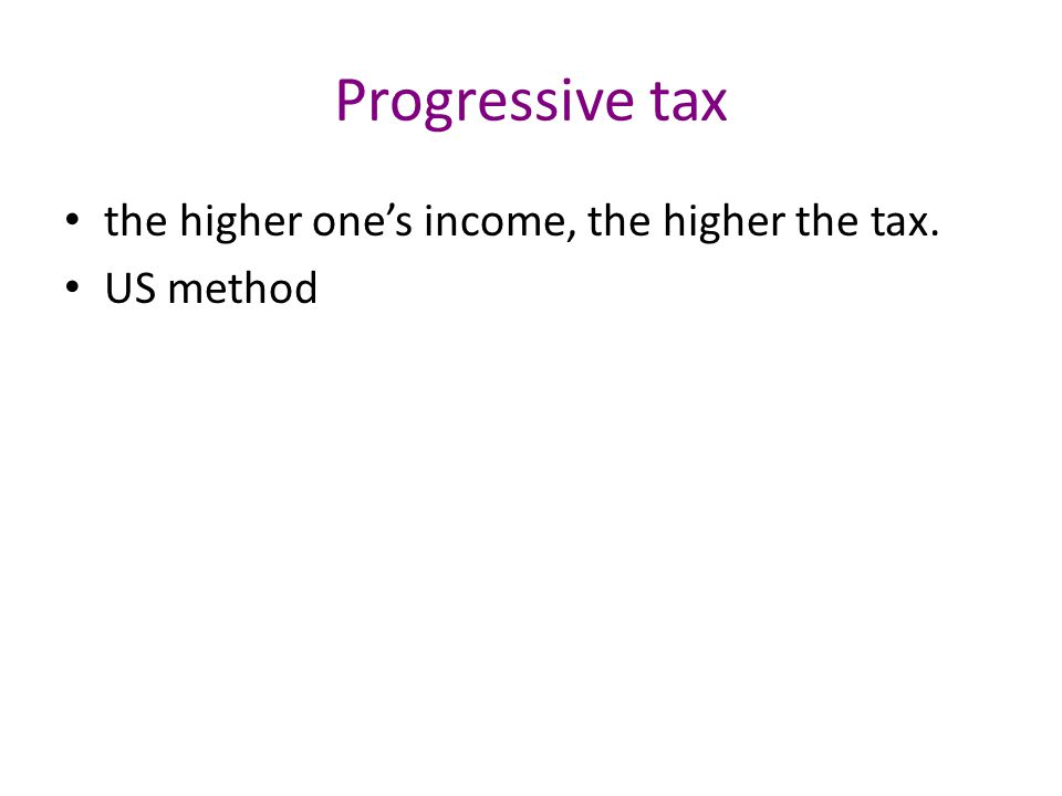 Progressive tax the higher one's income, the higher the tax. US method