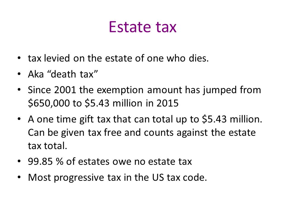 Estate tax tax levied on the estate of one who dies.