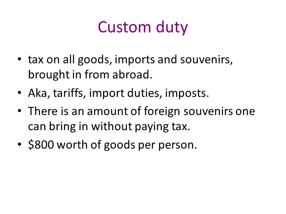 Custom duty tax on all goods, imports and souvenirs, brought in from abroad.