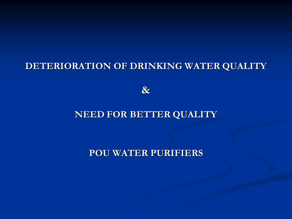 DETERIORATION OF DRINKING WATER QUALITY & NEED FOR BETTER QUALITY POU WATER PURIFIERS