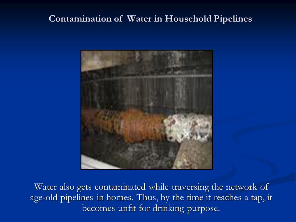 Contamination of Water in Household Pipelines Water also gets contaminated while traversing the network of age-old pipelines in homes.