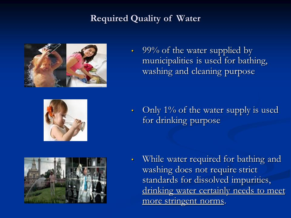 Required Quality of Water 99% of the water supplied by municipalities is used for bathing, washing and cleaning purpose 99% of the water supplied by municipalities is used for bathing, washing and cleaning purpose Only 1% of the water supply is used for drinking purpose Only 1% of the water supply is used for drinking purpose While water required for bathing and washing does not require strict standards for dissolved impurities, drinking water certainly needs to meet more stringent norms.