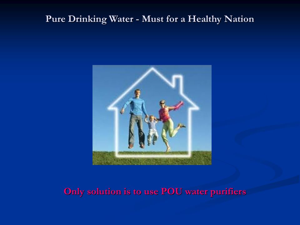 Pure Drinking Water - Must for a Healthy Nation Only solution is to use POU water purifiers