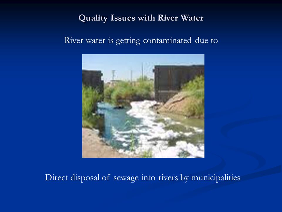 Direct disposal of sewage into rivers by municipalities River water is getting contaminated due to Quality Issues with River Water