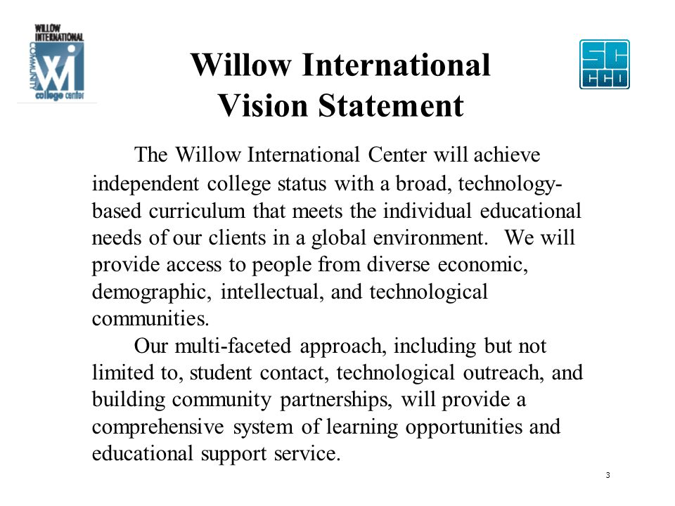 Willow International Vision Statement The Willow International Center will achieve independent college status with a broad, technology- based curriculum that meets the individual educational needs of our clients in a global environment.