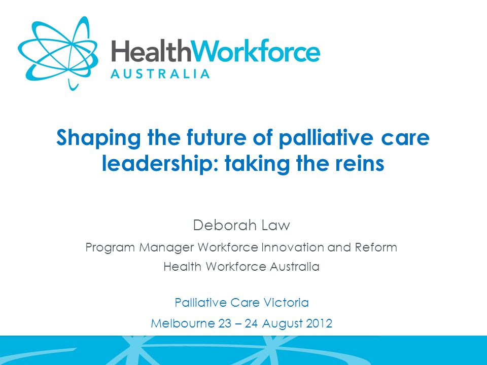 Shaping the future of palliative care leadership: taking the reins Deborah Law Program Manager Workforce Innovation and Reform Health Workforce Australia Palliative Care Victoria Melbourne 23 – 24 August 2012