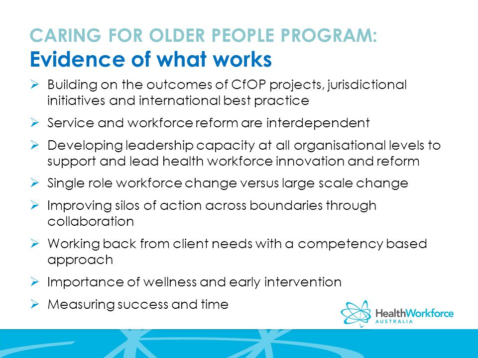CARING FOR OLDER PEOPLE PROGRAM: Evidence of what works  Building on the outcomes of CfOP projects, jurisdictional initiatives and international best practice  Service and workforce reform are interdependent  Developing leadership capacity at all organisational levels to support and lead health workforce innovation and reform  Single role workforce change versus large scale change  Improving silos of action across boundaries through collaboration  Working back from client needs with a competency based approach  Importance of wellness and early intervention  Measuring success and time