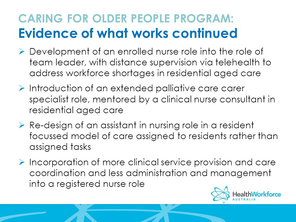  Development of an enrolled nurse role into the role of team leader, with distance supervision via telehealth to address workforce shortages in residential aged care  Introduction of an extended palliative care carer specialist role, mentored by a clinical nurse consultant in residential aged care  Re-design of an assistant in nursing role in a resident focussed model of care assigned to residents rather than assigned tasks  Incorporation of more clinical service provision and care coordination and less administration and management into a registered nurse role CARING FOR OLDER PEOPLE PROGRAM: Evidence of what works continued