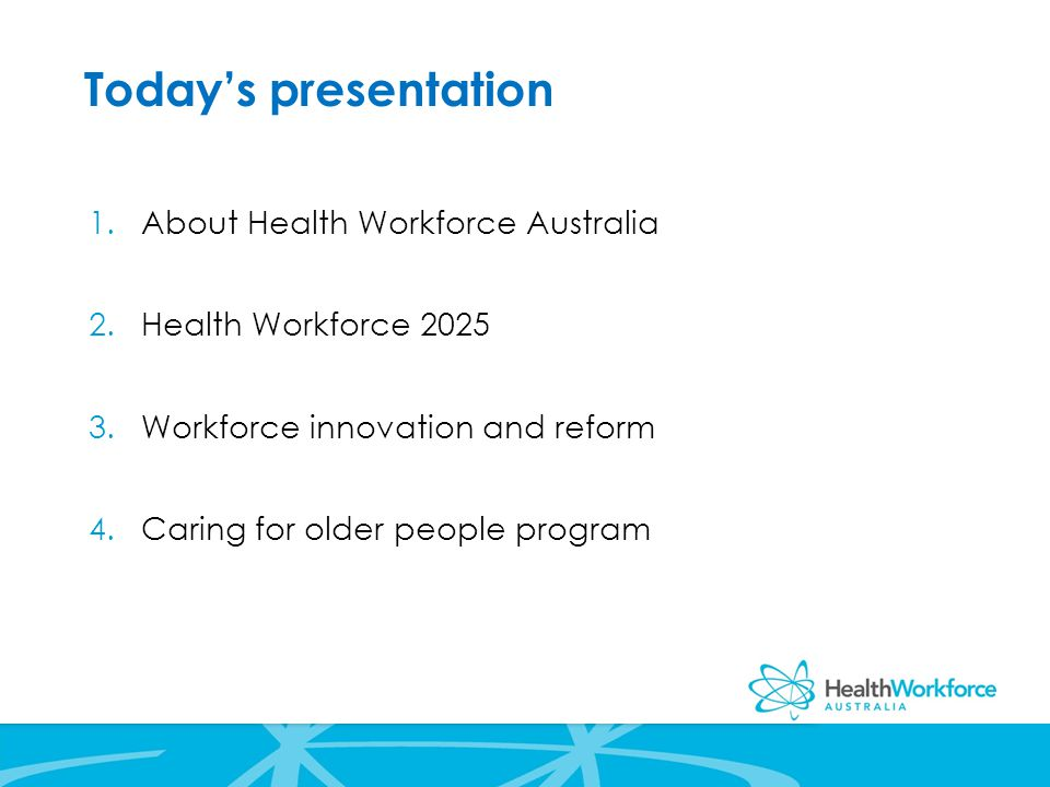 Today's presentation 1.About Health Workforce Australia 2.Health Workforce Workforce innovation and reform 4.Caring for older people program