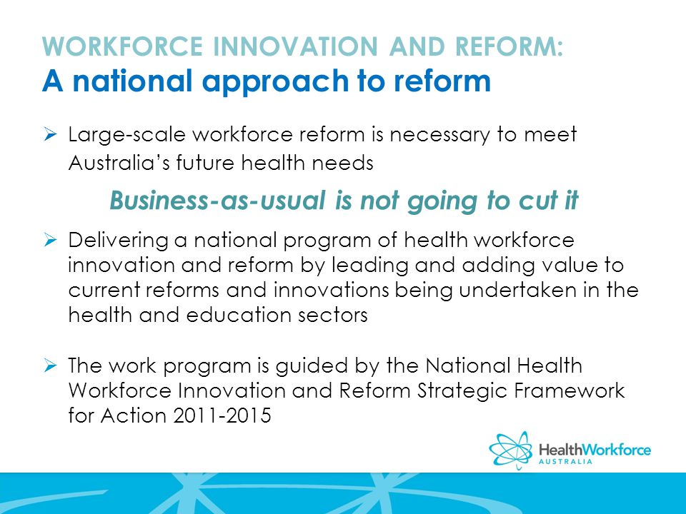 WORKFORCE INNOVATION AND REFORM: A national approach to reform  Large-scale workforce reform is necessary to meet Australia's future health needs Business-as-usual is not going to cut it  Delivering a national program of health workforce innovation and reform by leading and adding value to current reforms and innovations being undertaken in the health and education sectors  The work program is guided by the National Health Workforce Innovation and Reform Strategic Framework for Action