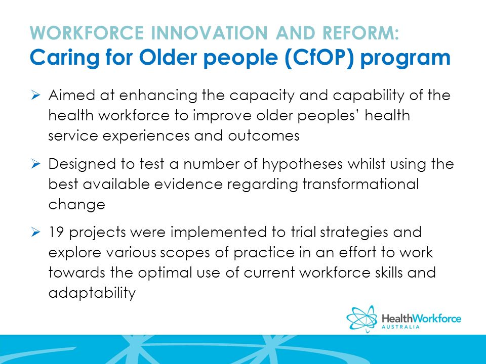 WORKFORCE INNOVATION AND REFORM: Caring for Older people (CfOP) program  Aimed at enhancing the capacity and capability of the health workforce to improve older peoples' health service experiences and outcomes  Designed to test a number of hypotheses whilst using the best available evidence regarding transformational change  19 projects were implemented to trial strategies and explore various scopes of practice in an effort to work towards the optimal use of current workforce skills and adaptability