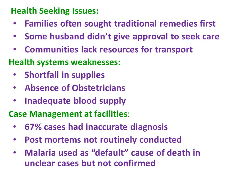 Health Seeking Issues: Families often sought traditional remedies first Some husband didn't give approval to seek care Communities lack resources for transport Health systems weaknesses: Shortfall in supplies Absence of Obstetricians Inadequate blood supply Case Management at facilities : 67% cases had inaccurate diagnosis Post mortems not routinely conducted Malaria used as default cause of death in unclear cases but not confirmed