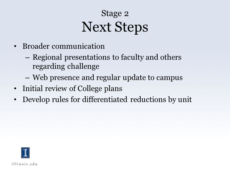 Broader communication – Regional presentations to faculty and others regarding challenge – Web presence and regular update to campus Initial review of College plans Develop rules for differentiated reductions by unit Stage 2 Next Steps