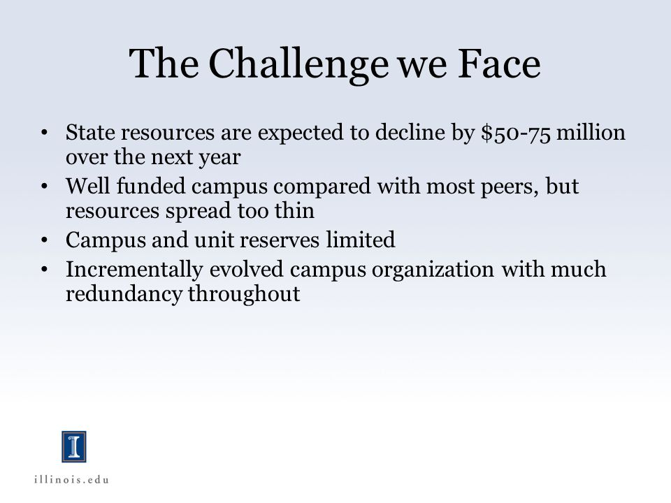The Challenge we Face State resources are expected to decline by $50-75 million over the next year Well funded campus compared with most peers, but resources spread too thin Campus and unit reserves limited Incrementally evolved campus organization with much redundancy throughout