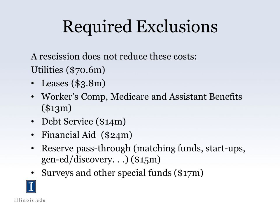 Required Exclusions A rescission does not reduce these costs: Utilities ($70.6m) Leases ($3.8m) Worker's Comp, Medicare and Assistant Benefits ($13m) Debt Service ($14m) Financial Aid ($24m) Reserve pass-through (matching funds, start-ups, gen-ed/discovery...) ($15m) Surveys and other special funds ($17m)