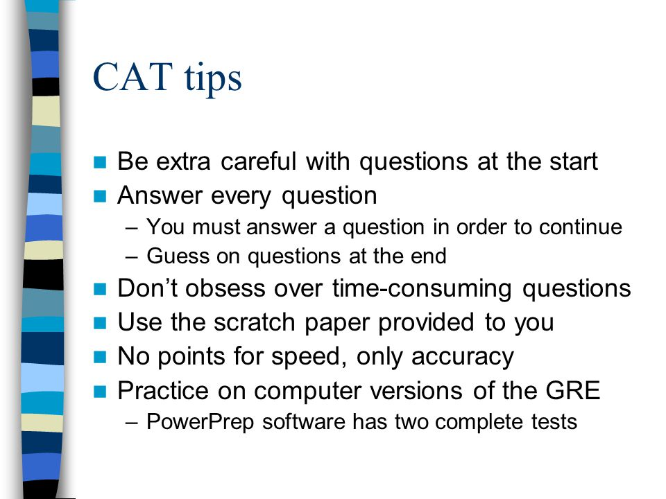 CAT tips Be extra careful with questions at the start Answer every question –You must answer a question in order to continue –Guess on questions at the end Don't obsess over time-consuming questions Use the scratch paper provided to you No points for speed, only accuracy Practice on computer versions of the GRE –PowerPrep software has two complete tests