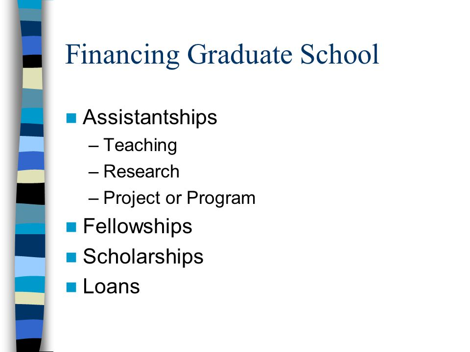 Financing Graduate School Assistantships –Teaching –Research –Project or Program Fellowships Scholarships Loans