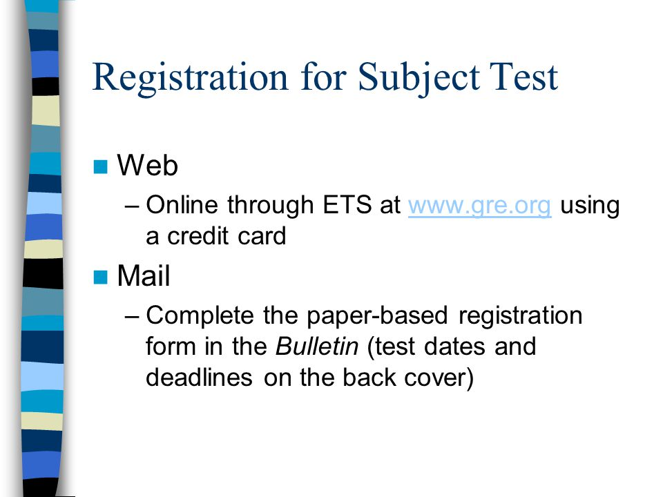 Registration for Subject Test Web –Online through ETS at   using a credit cardwww.gre.org Mail –Complete the paper-based registration form in the Bulletin (test dates and deadlines on the back cover)