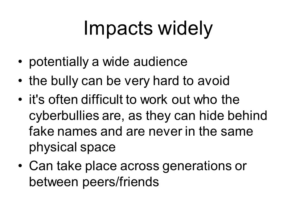 Impacts widely potentially a wide audience the bully can be very hard to avoid it s often difficult to work out who the cyberbullies are, as they can hide behind fake names and are never in the same physical space Can take place across generations or between peers/friends