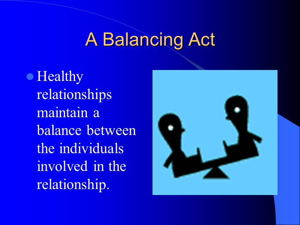 A Balancing Act Healthy relationships maintain a balance between the individuals involved in the relationship.