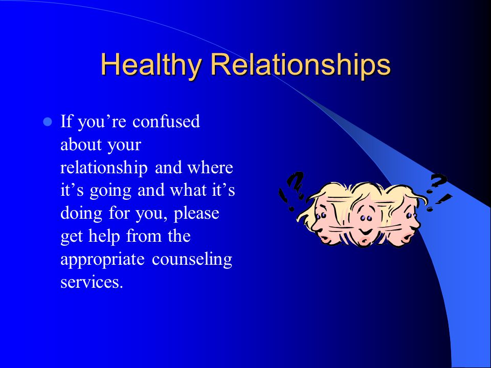 Healthy Relationships If you're confused about your relationship and where it's going and what it's doing for you, please get help from the appropriate counseling services.