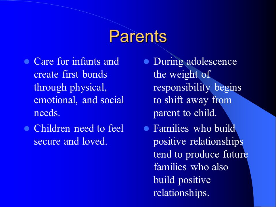 Parents Care for infants and create first bonds through physical, emotional, and social needs.