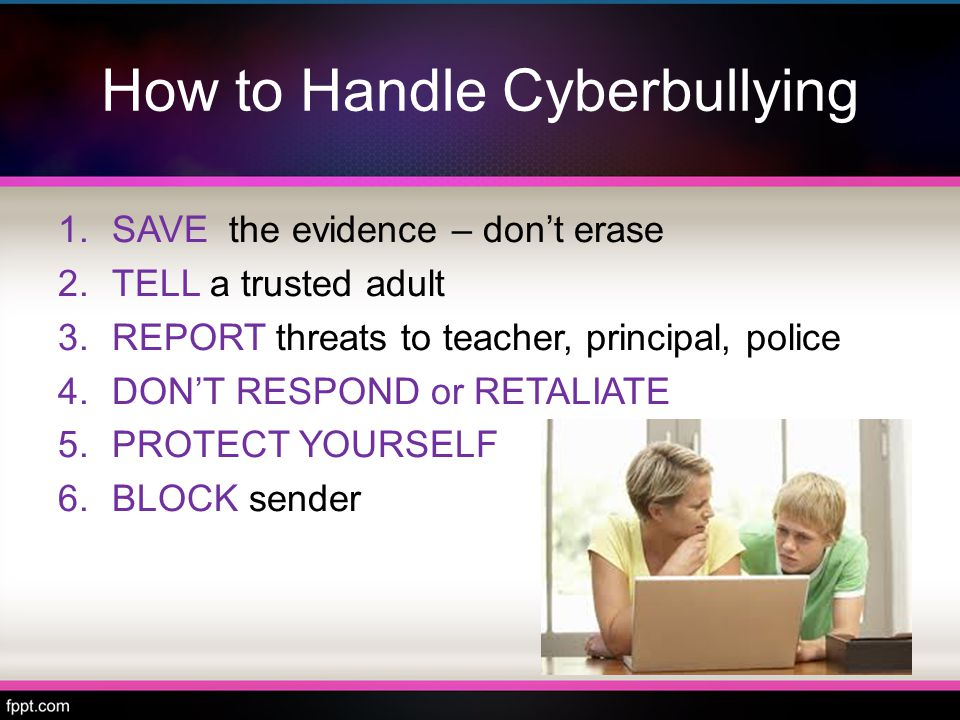 How to Handle Cyberbullying 1.SAVE the evidence – don't erase 2.TELL a trusted adult 3.REPORT threats to teacher, principal, police 4.DON'T RESPOND or RETALIATE 5.PROTECT YOURSELF 6.BLOCK sender