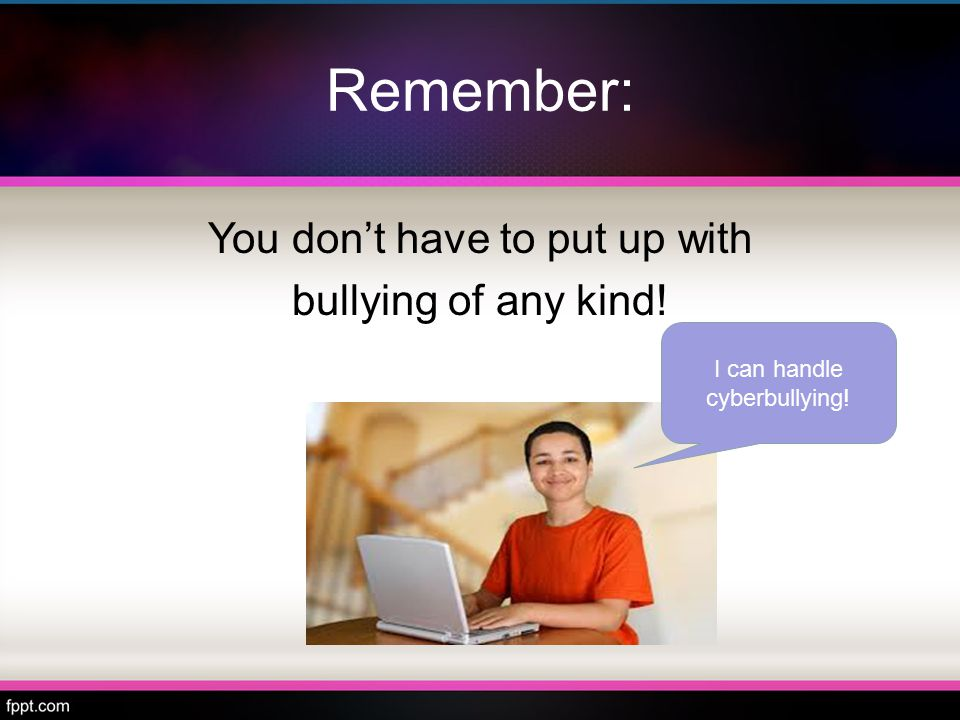 Remember: You don't have to put up with bullying of any kind! I can handle cyberbullying!